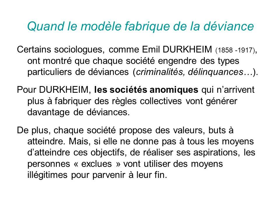 Quand le modèle fabrique de la déviance Certains sociologues, comme Emil DURKHEIM (1858 -1917), ont montré que chaque société engendre des types particuliers de déviances (criminalités, délinquances…).