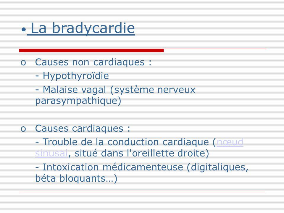 La bradycardie oCauses non cardiaques : - Hypothyroïdie - Malaise vagal (système nerveux parasympathique) oCauses cardiaques : - Trouble de la conduction cardiaque (nœud sinusal, situé dans l oreillette droite) nœud sinusal - Intoxication médicamenteuse (digitaliques, béta bloquants…)