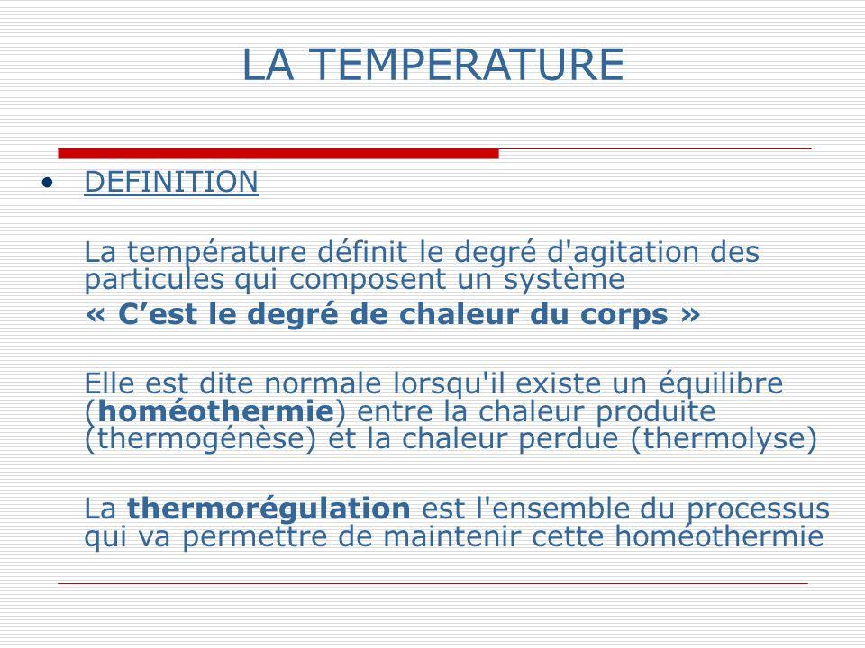 LA TEMPERATURE DEFINITION La température définit le degré d agitation des particules qui composent un système « Cest le degré de chaleur du corps » Elle est dite normale lorsqu il existe un équilibre (homéothermie) entre la chaleur produite (thermogénèse) et la chaleur perdue (thermolyse) La thermorégulation est l ensemble du processus qui va permettre de maintenir cette homéothermie
