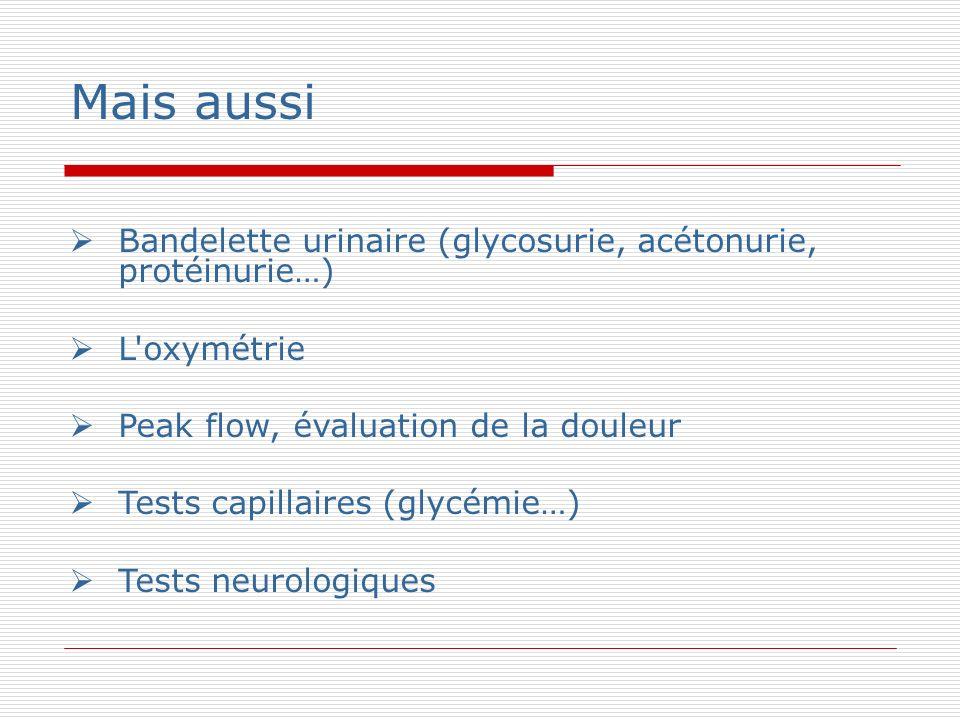 Mais aussi Bandelette urinaire (glycosurie, acétonurie, protéinurie…) L oxymétrie Peak flow, évaluation de la douleur Tests capillaires (glycémie…) Tests neurologiques