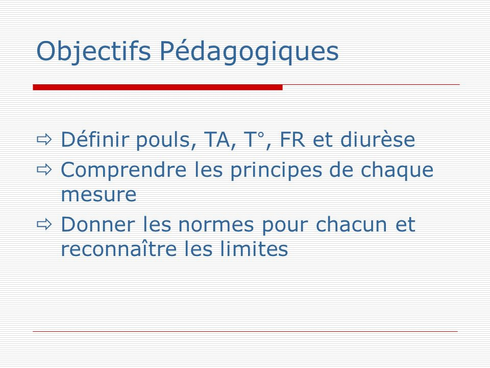 Objectifs Pédagogiques Définir pouls, TA, T°, FR et diurèse Comprendre les principes de chaque mesure Donner les normes pour chacun et reconnaître les limites