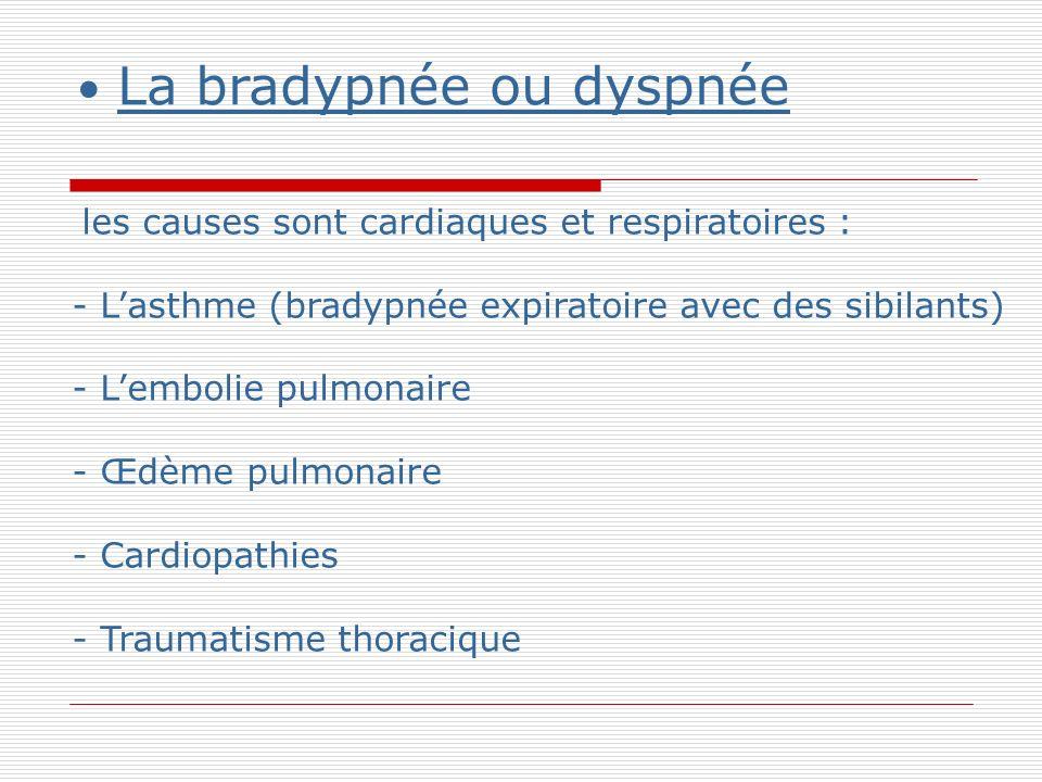 La bradypnée ou dyspnée les causes sont cardiaques et respiratoires : - Lasthme (bradypnée expiratoire avec des sibilants) - Lembolie pulmonaire - Œdème pulmonaire - Cardiopathies - Traumatisme thoracique