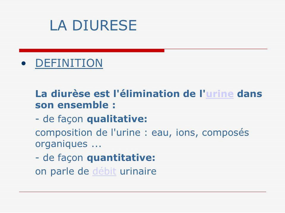 LA DIURESE DEFINITION La diurèse est l élimination de l urine dans son ensemble :urine - de façon qualitative: composition de l urine : eau, ions, composés organiques...