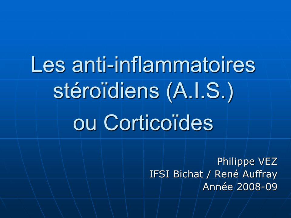Les anti-inflammatoires stéroïdiens (A.I.S.) ou Corticoïdes Philippe VEZ IFSI Bichat / René Auffray Année 2008-09
