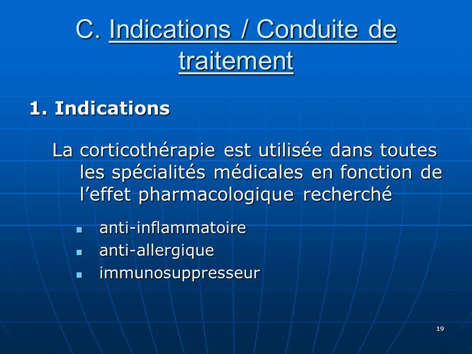 19 C. Indications / Conduite de traitement 1. Indications La corticothérapie est utilisée dans toutes les spécialités médicales en fonction de leffet