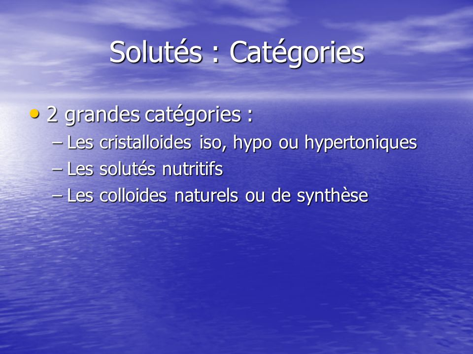 Solutés : Catégories 2 grandes catégories : 2 grandes catégories : –Les cristalloides iso, hypo ou hypertoniques –Les solutés nutritifs –Les colloides