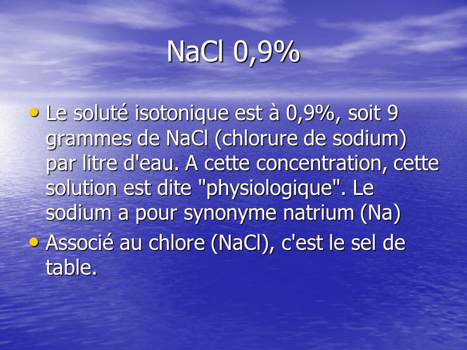 NaCl 0,9% Le soluté isotonique est à 0,9%, soit 9 grammes de NaCl (chlorure de sodium) par litre d'eau. A cette concentration, cette solution est dite