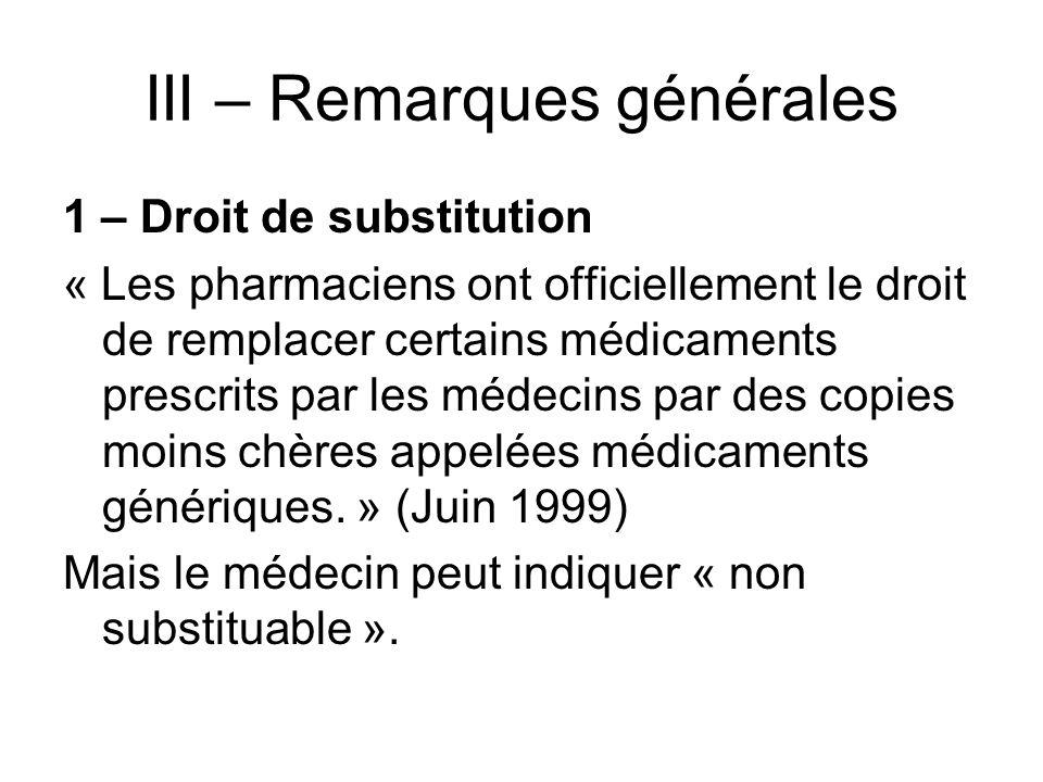 III – Remarques générales 1 – Droit de substitution « Les pharmaciens ont officiellement le droit de remplacer certains médicaments prescrits par les