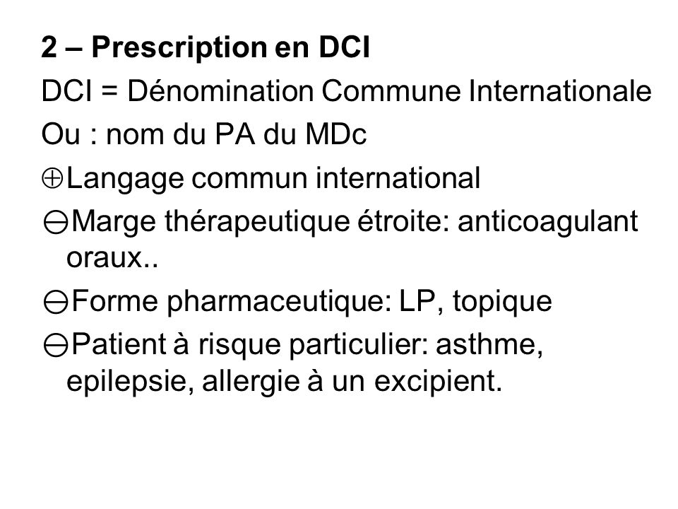 2 – Prescription en DCI DCI = Dénomination Commune Internationale Ou : nom du PA du MDc Langage commun international Marge thérapeutique étroite: anticoagulant oraux..