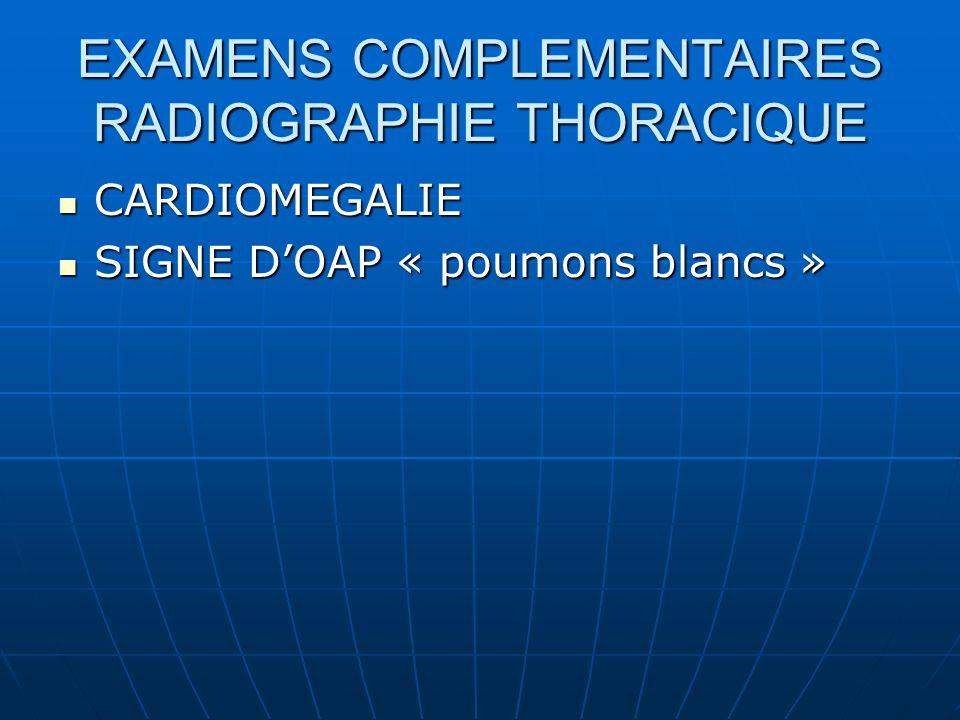 EXAMENS COMPLEMENTAIRES RADIOGRAPHIE THORACIQUE CARDIOMEGALIE CARDIOMEGALIE SIGNE DOAP « poumons blancs » SIGNE DOAP « poumons blancs »