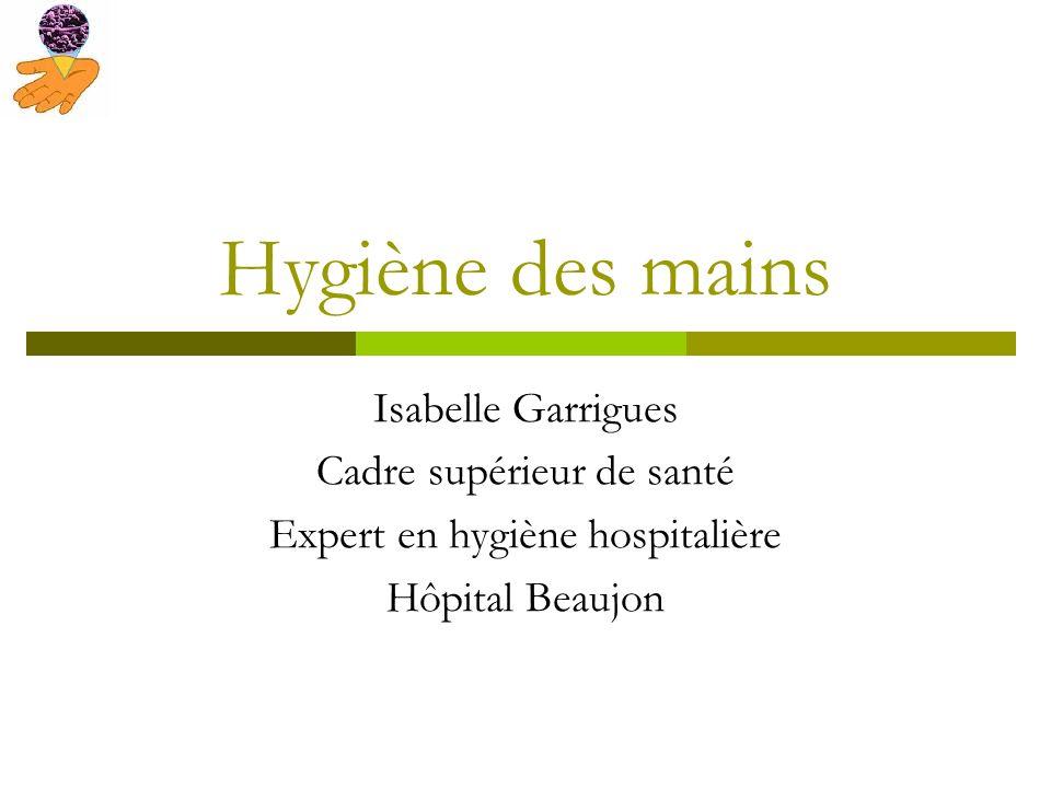 Hygiène des mains Isabelle Garrigues Cadre supérieur de santé Expert en hygiène hospitalière Hôpital Beaujon