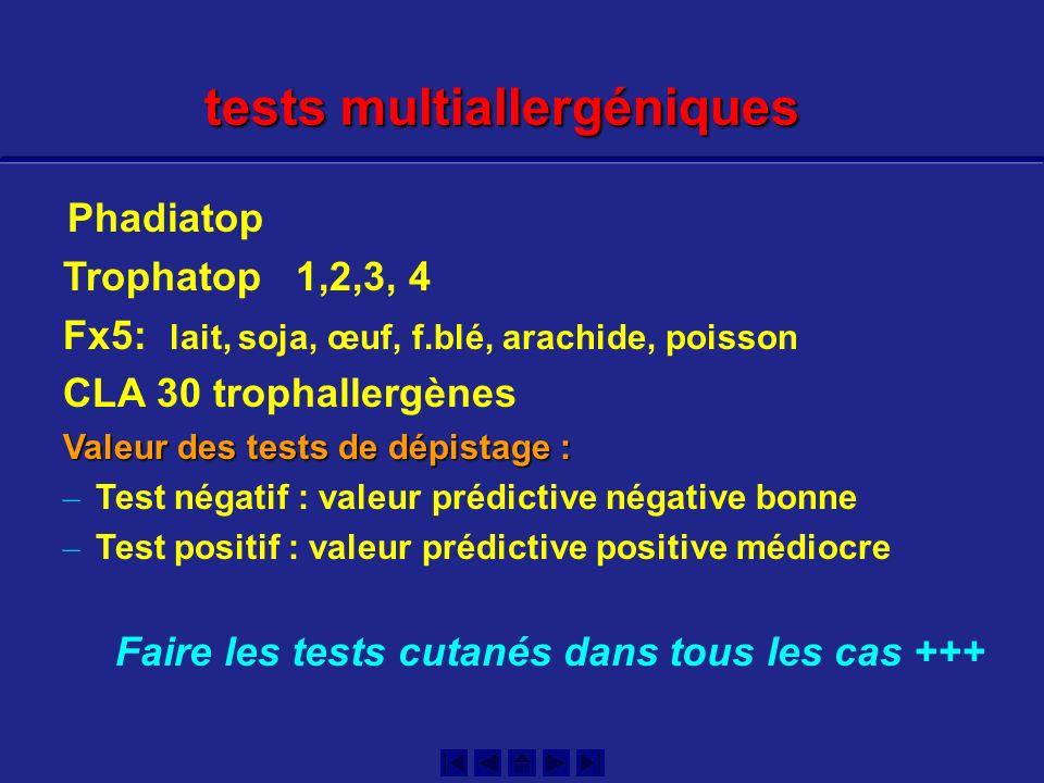 Phadiatop Trophatop 1,2,3, 4 Fx5: lait, soja, œuf, f.blé, arachide, poisson CLA 30 trophallergènes Valeur des tests de dépistage : – Test négatif : valeur prédictive négative bonne – Test positif : valeur prédictive positive médiocre Faire les tests cutanés dans tous les cas +++ tests multiallergéniques