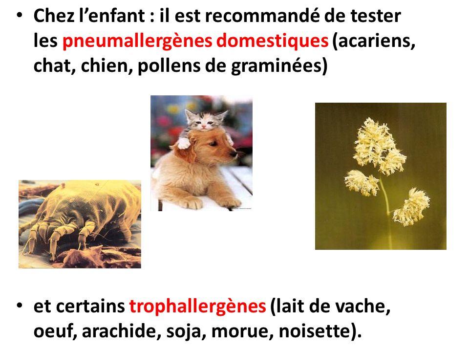Chez lenfant : il est recommandé de tester les pneumallergènes domestiques (acariens, chat, chien, pollens de graminées) et certains trophallergènes (lait de vache, oeuf, arachide, soja, morue, noisette).