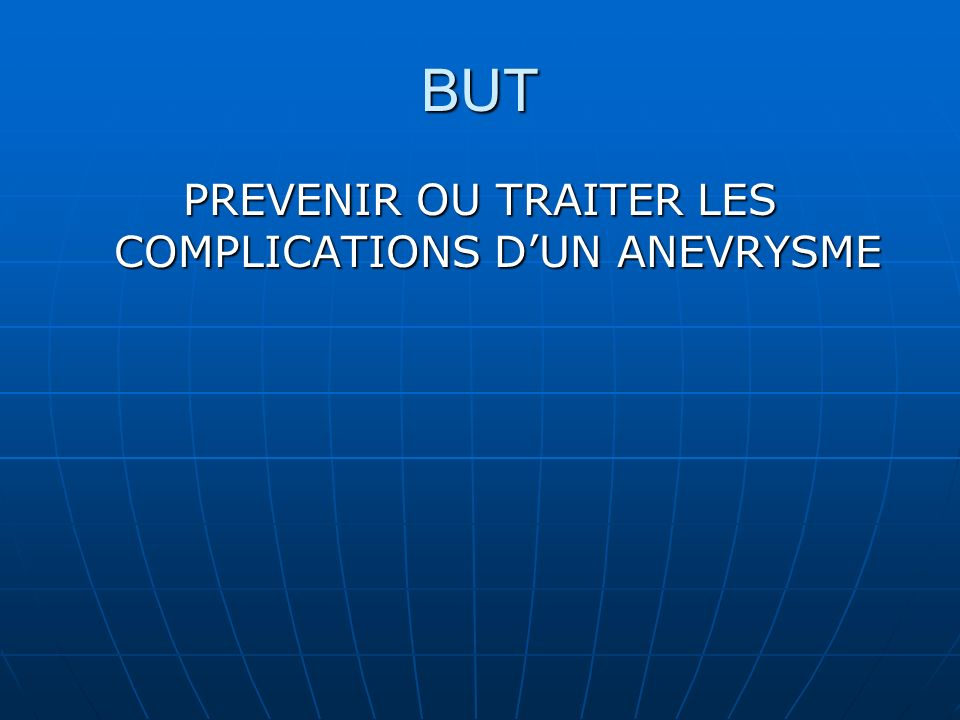 BUT PREVENIR OU TRAITER LES COMPLICATIONS DUN ANEVRYSME