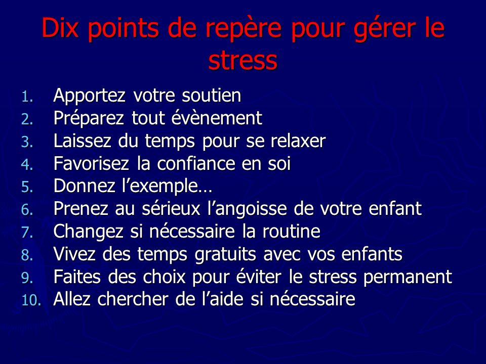 Dix points de repère pour gérer le stress 1. Apportez votre soutien 2. Préparez tout évènement 3. Laissez du temps pour se relaxer 4. Favorisez la con
