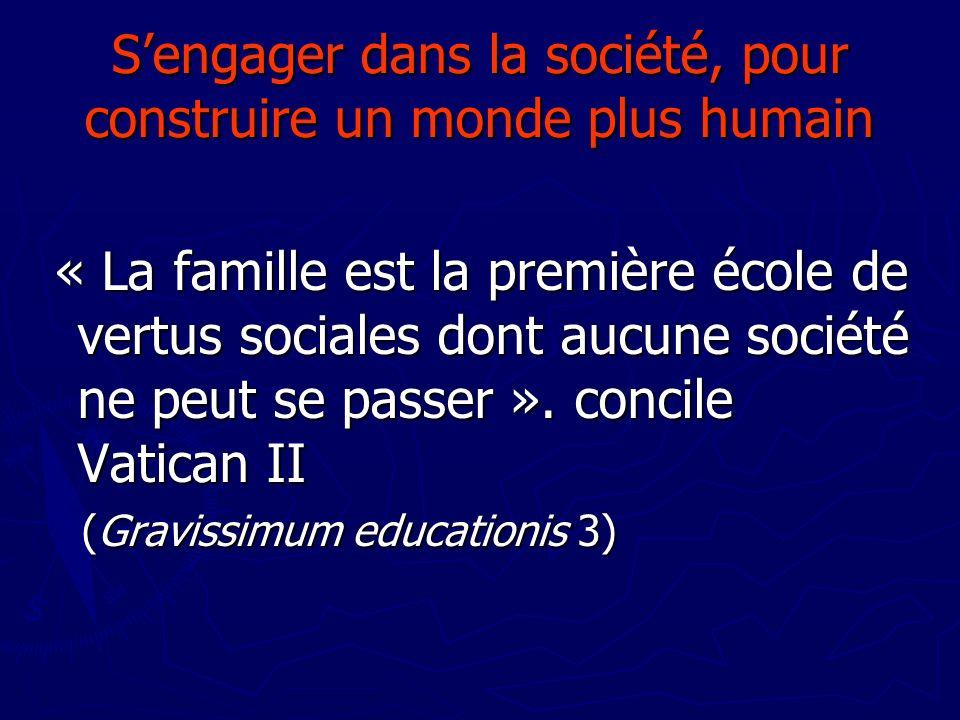 Sengager dans la société, pour construire un monde plus humain « La famille est la première école de vertus sociales dont aucune société ne peut se pa