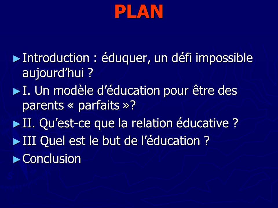 PLAN Introduction : éduquer, un défi impossible aujourdhui ? Introduction : éduquer, un défi impossible aujourdhui ? I. Un modèle déducation pour être