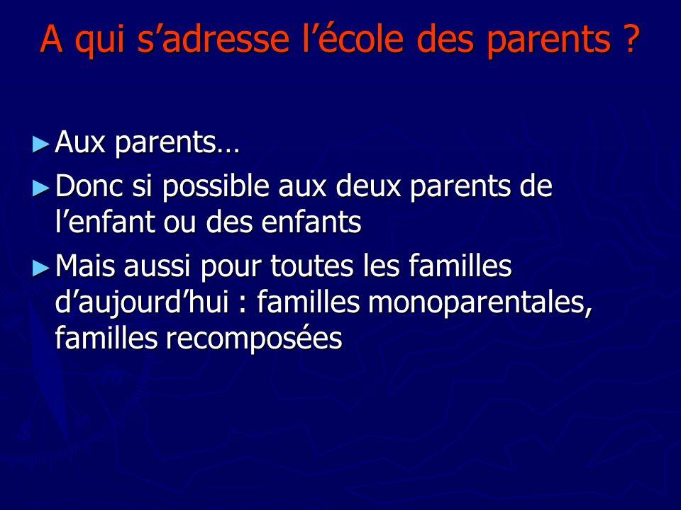 A qui sadresse lécole des parents ? Aux parents… Aux parents… Donc si possible aux deux parents de lenfant ou des enfants Donc si possible aux deux pa