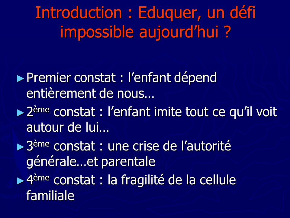 Introduction : Eduquer, un défi impossible aujourdhui ? Premier constat : lenfant dépend entièrement de nous… Premier constat : lenfant dépend entière