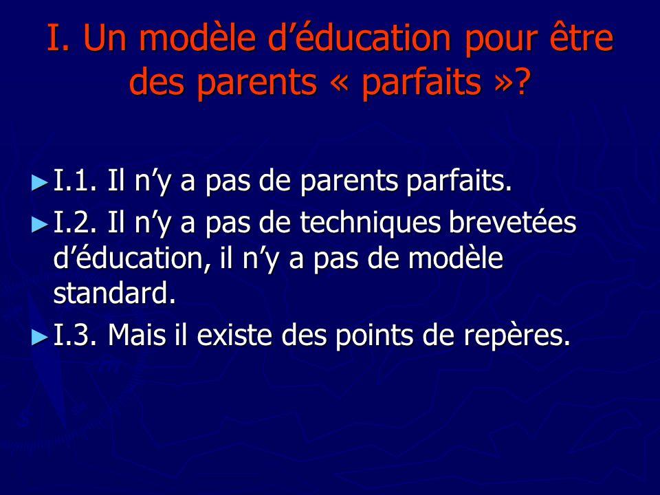 I. Un modèle déducation pour être des parents « parfaits »? I.1. Il ny a pas de parents parfaits. I.1. Il ny a pas de parents parfaits. I.2. Il ny a p