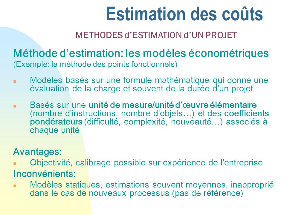 Estimation des coûts Méthode destimation: les modèles économétriques (Exemple: la méthode des points fonctionnels) n Modèles basés sur une formule mathématique qui donne une évaluation de la charge et souvent de la durée dun projet n Basés sur une unité de mesure/unité dœuvre élémentaire (nombre dinstructions, nombre dobjets…) et des coefficients pondérateurs (difficulté, complexité, nouveauté…) associés à chaque unité Avantages: n Objectivité, calibrage possible sur expérience de lentreprise Inconvénients: n Modèles statiques, estimations souvent moyennes, inapproprié dans le cas de nouveaux processus (pas de référence) METHODES dESTIMATION dUN PROJET