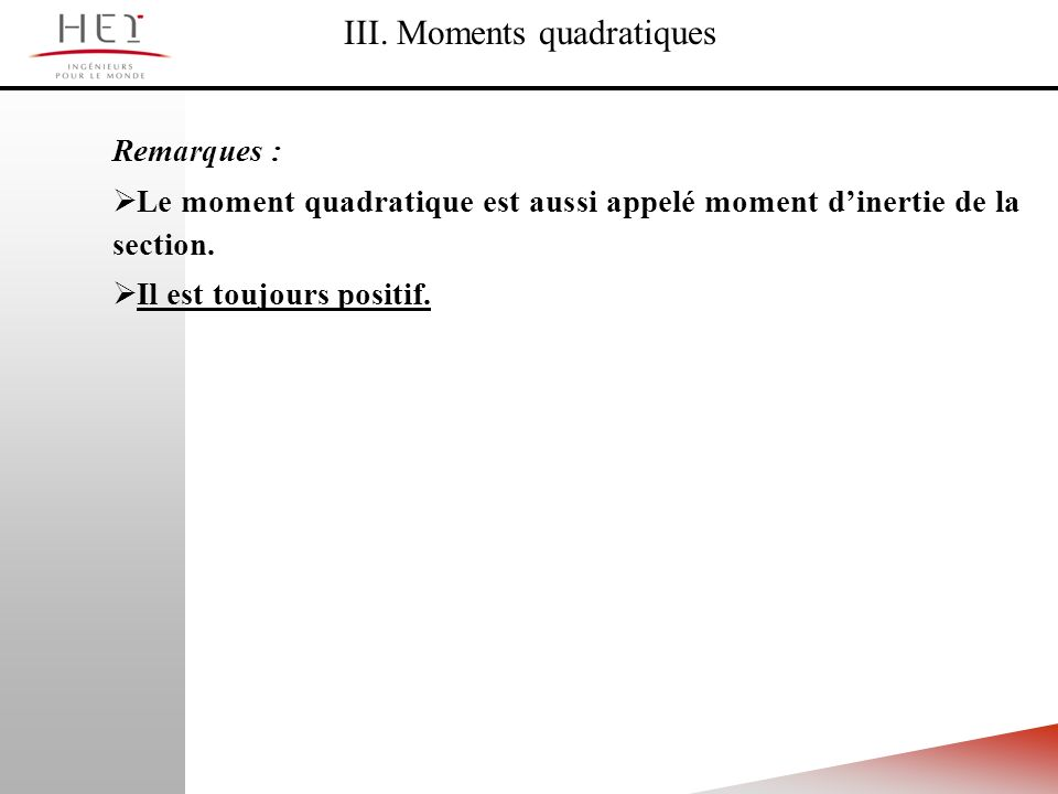 III. Moments quadratiques Remarques : Le moment quadratique est aussi appelé moment dinertie de la section. Il est toujours positif.