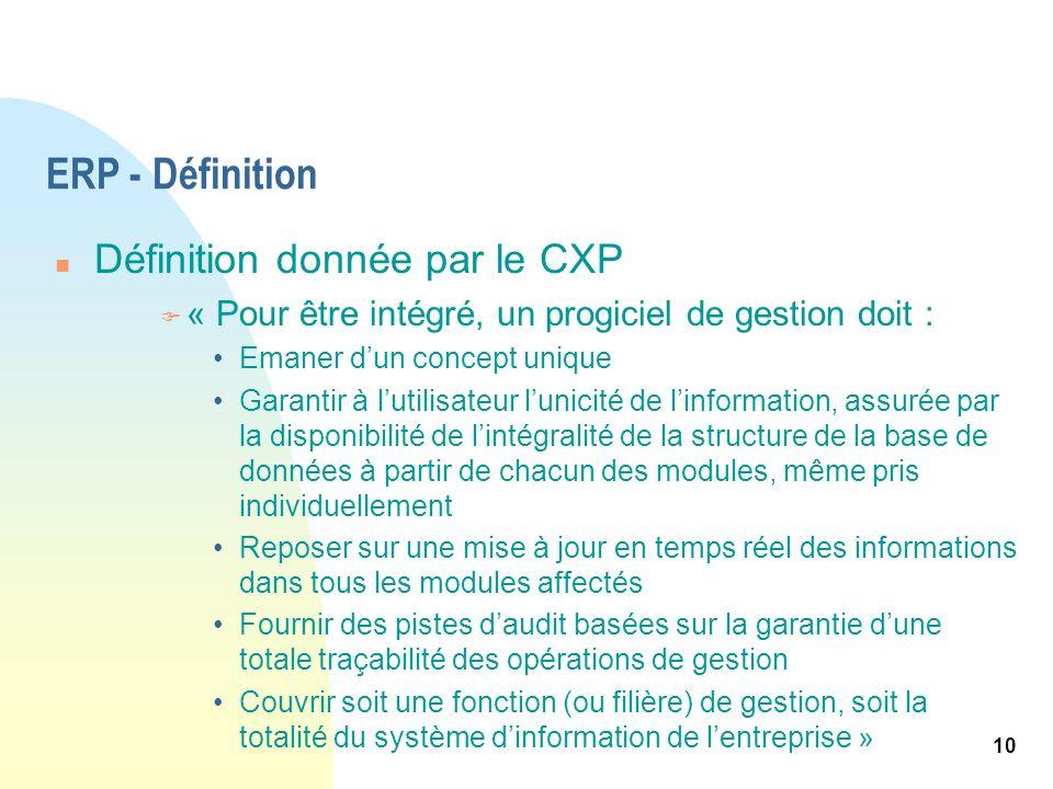 10 ERP - Définition n Définition donnée par le CXP F « Pour être intégré, un progiciel de gestion doit : Emaner dun concept unique Garantir à lutilisa