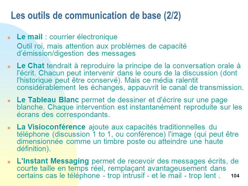 104 Les outils de communication de base (2/2) n Le mail : courrier électronique Outil roi, mais attention aux problèmes de capacité démission/digestio