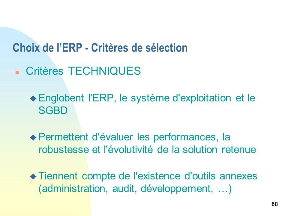 68 Choix de lERP - Critères de sélection n Critères TECHNIQUES u Englobent l'ERP, le système d'exploitation et le SGBD u Permettent d'évaluer les perf