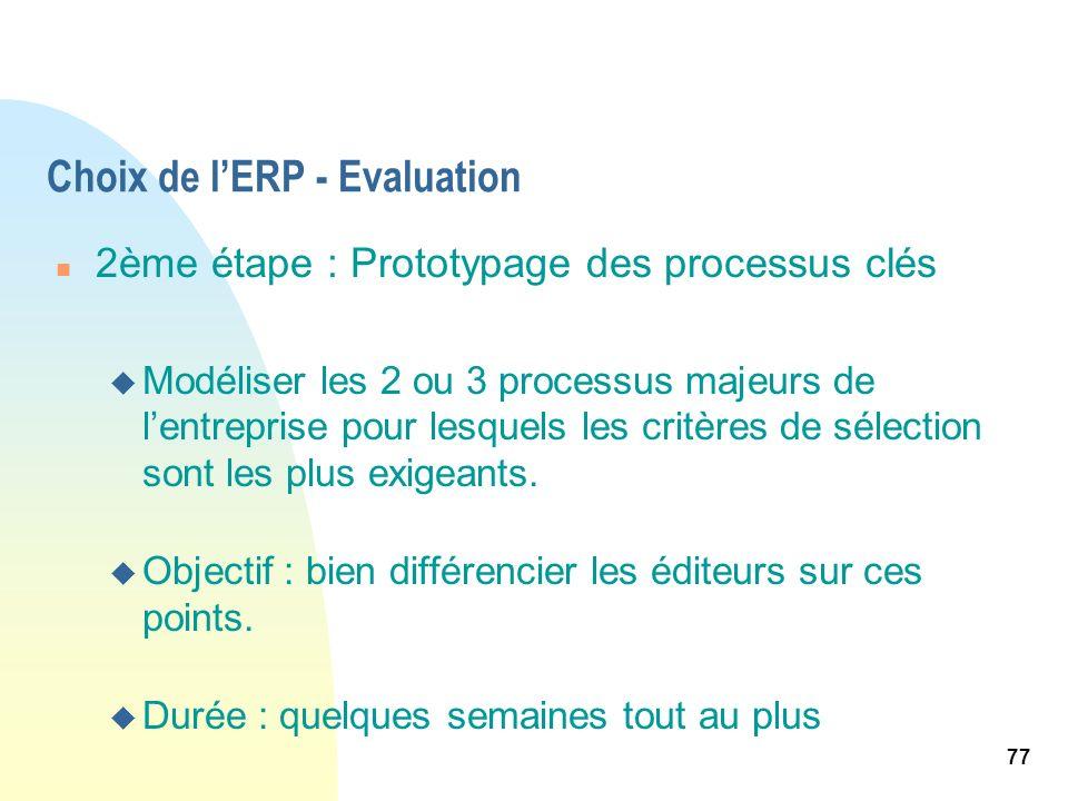 77 Choix de lERP - Evaluation n 2ème étape : Prototypage des processus clés u Modéliser les 2 ou 3 processus majeurs de lentreprise pour lesquels les
