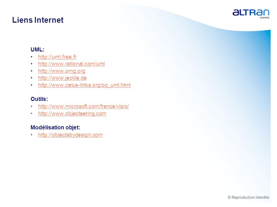 © Reproduction interdite Liens Internet UML: http://uml.free.fr http://www.rational.com/uml http://www.omg.org http://www.jeckle.de http://www.cetus-l