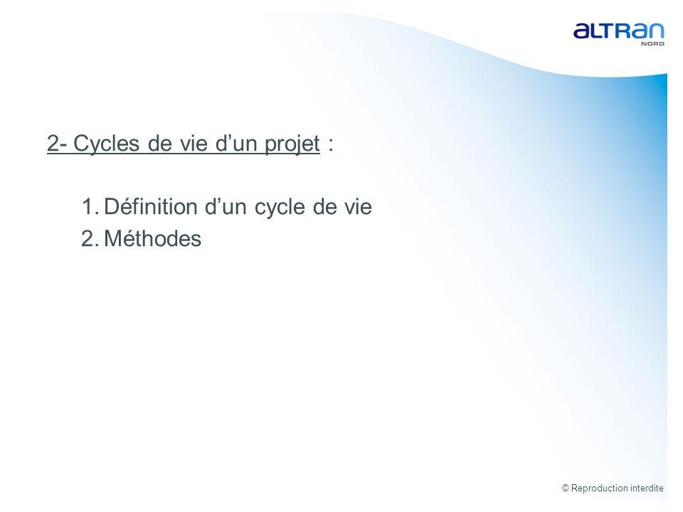 © Reproduction interdite 2- Cycles de vie dun projet : 1.Définition dun cycle de vie 2.Méthodes