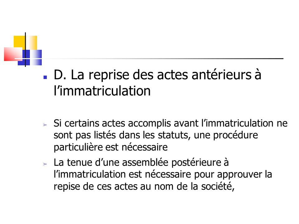 D. La reprise des actes antérieurs à limmatriculation Si certains actes accomplis avant limmatriculation ne sont pas listés dans les statuts, une proc