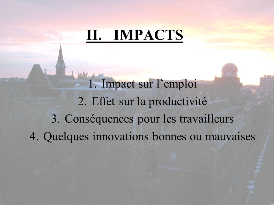II.IMPACTS 1.Impact sur lemploi 2.Effet sur la productivité 3.Conséquences pour les travailleurs 4.Quelques innovations bonnes ou mauvaises
