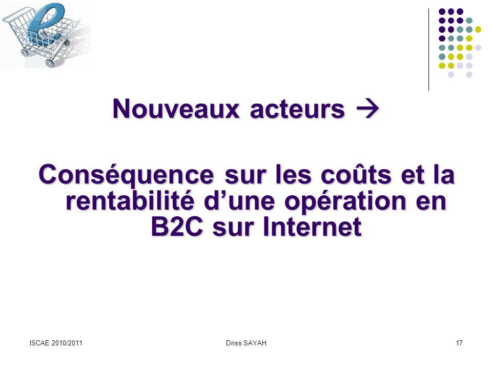 ISCAE 2010/2011Driss SAYAH17 Nouveaux acteurs Nouveaux acteurs Conséquence sur les coûts et la rentabilité dune opération en B2C sur Internet