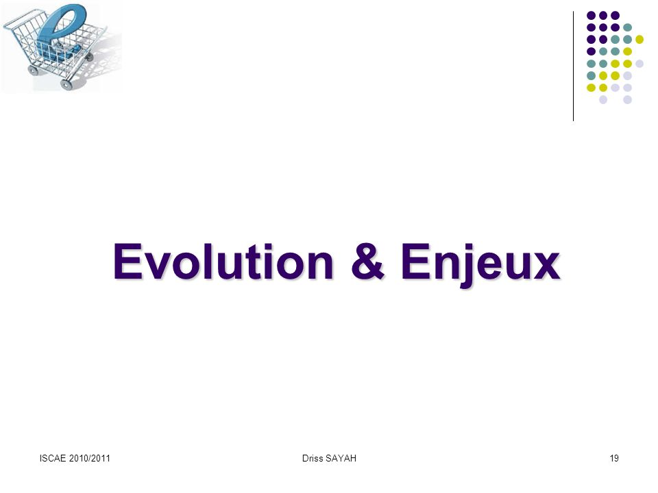 ISCAE 2010/2011Driss SAYAH19 Evolution & Enjeux