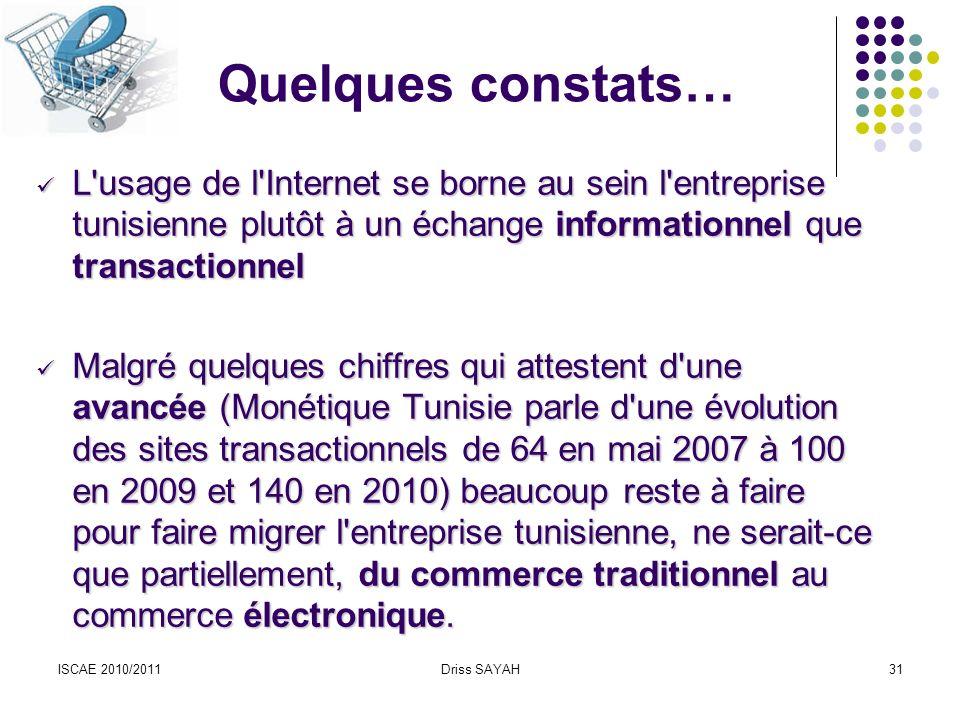 ISCAE 2010/2011Driss SAYAH31 Quelques constats… L usage de l Internet se borne au sein l entreprise tunisienne plutôt à un échange informationnel que transactionnel L usage de l Internet se borne au sein l entreprise tunisienne plutôt à un échange informationnel que transactionnel Malgré quelques chiffres qui attestent d une avancée (Monétique Tunisie parle d une évolution des sites transactionnels de 64 en mai 2007 à 100 en 2009 et 140 en 2010) beaucoup reste à faire pour faire migrer l entreprise tunisienne, ne serait-ce que partiellement, du commerce traditionnel au commerce électronique.