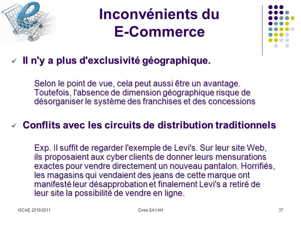 ISCAE 2010/2011Driss SAYAH37 Inconvénients du E-Commerce Il n y a plus d exclusivité géographique.