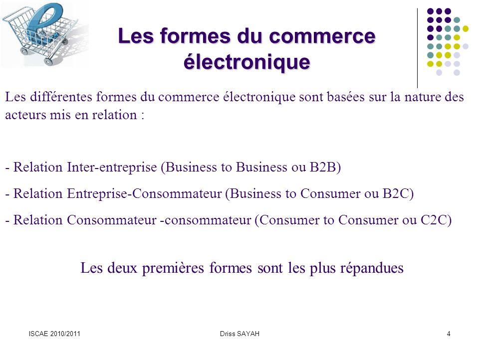 ISCAE 2010/2011Driss SAYAH4 Les différentes formes du commerce électronique sont basées sur la nature des acteurs mis en relation : - Relation Inter-entreprise (Business to Business ou B2B) - Relation Entreprise-Consommateur (Business to Consumer ou B2C) - Relation Consommateur -consommateur (Consumer to Consumer ou C2C) Les deux premières formes sont les plus répandues Les formes du commerce électronique