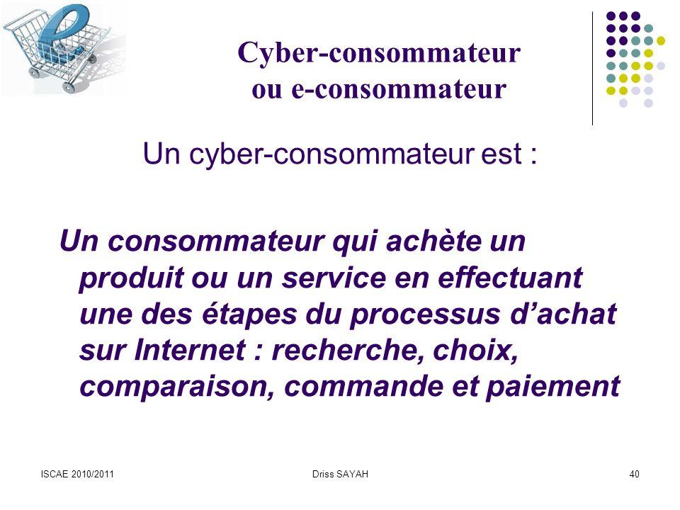 ISCAE 2010/2011Driss SAYAH40 Cyber-consommateur ou e-consommateur Un cyber-consommateur est : Un consommateur qui achète un produit ou un service en effectuant une des étapes du processus dachat sur Internet : recherche, choix, comparaison, commande et paiement