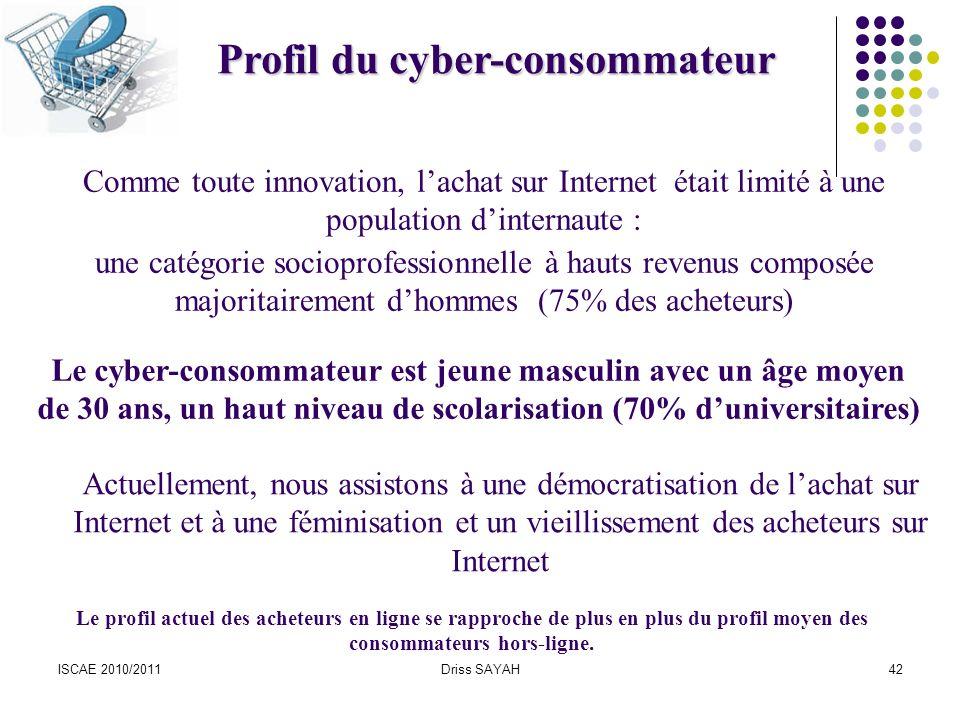 ISCAE 2010/2011Driss SAYAH42 Profil du cyber-consommateur Comme toute innovation, lachat sur Internet était limité à une population dinternaute : une catégorie socioprofessionnelle à hauts revenus composée majoritairement dhommes (75% des acheteurs) Actuellement, nous assistons à une démocratisation de lachat sur Internet et à une féminisation et un vieillissement des acheteurs sur Internet Le cyber-consommateur est jeune masculin avec un âge moyen de 30 ans, un haut niveau de scolarisation (70% duniversitaires) Le profil actuel des acheteurs en ligne se rapproche de plus en plus du profil moyen des consommateurs hors-ligne.