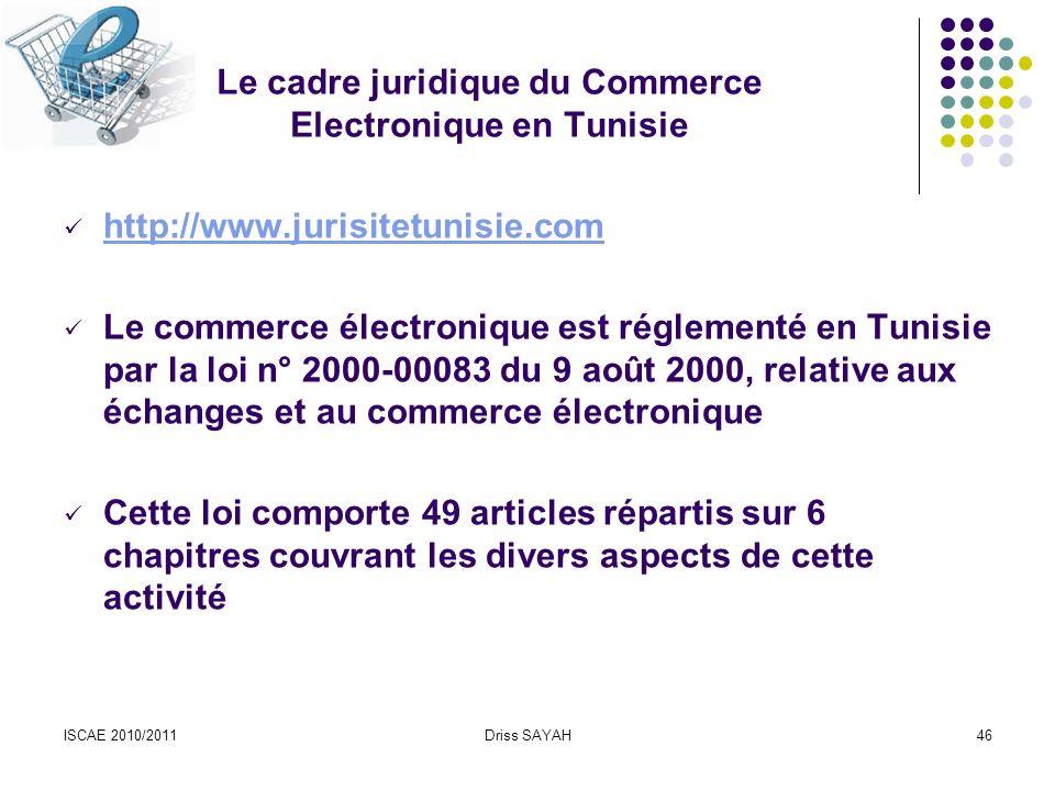 ISCAE 2010/2011Driss SAYAH46 Le cadre juridique du Commerce Electronique en Tunisie http://www.jurisitetunisie.com Le commerce électronique est réglementé en Tunisie par la loi n° 2000-00083 du 9 août 2000, relative aux échanges et au commerce électronique Cette loi comporte 49 articles répartis sur 6 chapitres couvrant les divers aspects de cette activité