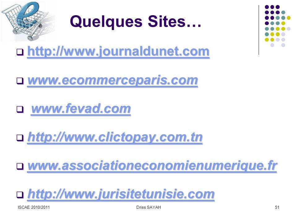 ISCAE 2010/2011Driss SAYAH51 Quelques Sites… http://www.journaldunet.com http://www.journaldunet.com http://www.journaldunet.com www.ecommerceparis.com www.ecommerceparis.com www.ecommerceparis.com www.fevad.com www.fevad.comwww.fevad.com http://www.clictopay.com.tn http://www.clictopay.com.tn http://www.clictopay.com.tn www.associationeconomienumerique.fr www.associationeconomienumerique.fr www.associationeconomienumerique.fr http://www.jurisitetunisie.com http://www.jurisitetunisie.com http://www.jurisitetunisie.com