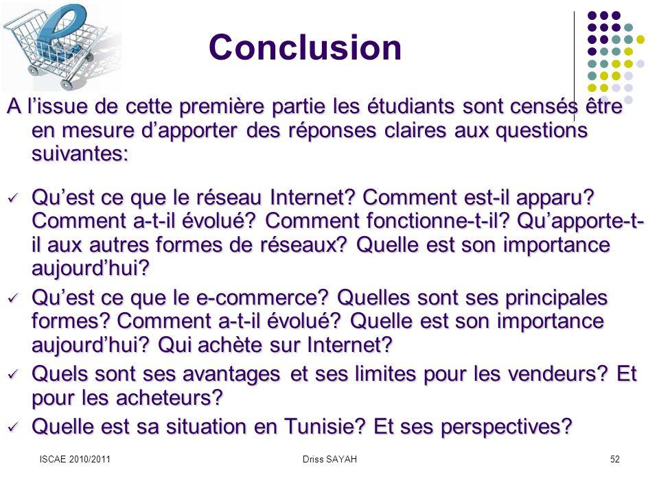 ISCAE 2010/2011Driss SAYAH52 Conclusion A lissue de cette première partie les étudiants sont censés être en mesure dapporter des réponses claires aux questions suivantes: Quest ce que le réseau Internet.