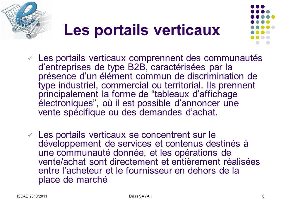 ISCAE 2010/2011Driss SAYAH8 Les portails verticaux Les portails verticaux comprennent des communautés dentreprises de type B2B, caractérisées par la présence dun élément commun de discrimination de type industriel, commercial ou territorial.