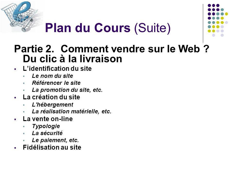 Plan du Cours (Suite) Partie 2.Comment vendre sur le Web ? Du clic à la livraison Lidentification du site Le nom du site Référencer le site La promoti