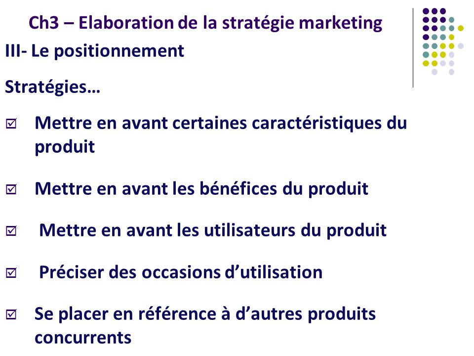 Ch3 – Elaboration de la stratégie marketing III- Le positionnement Stratégies… Mettre en avant certaines caractéristiques du produit Mettre en avant les bénéfices du produit Mettre en avant les utilisateurs du produit Préciser des occasions dutilisation Se placer en référence à dautres produits concurrents