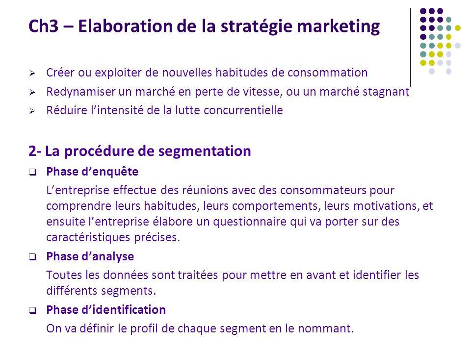 Ch3 – Elaboration de la stratégie marketing 3- Les critères de segmentation : Un critère de segmentation est une caractéristique générale des consommateurs qui permet dexpliquer ses attentes.