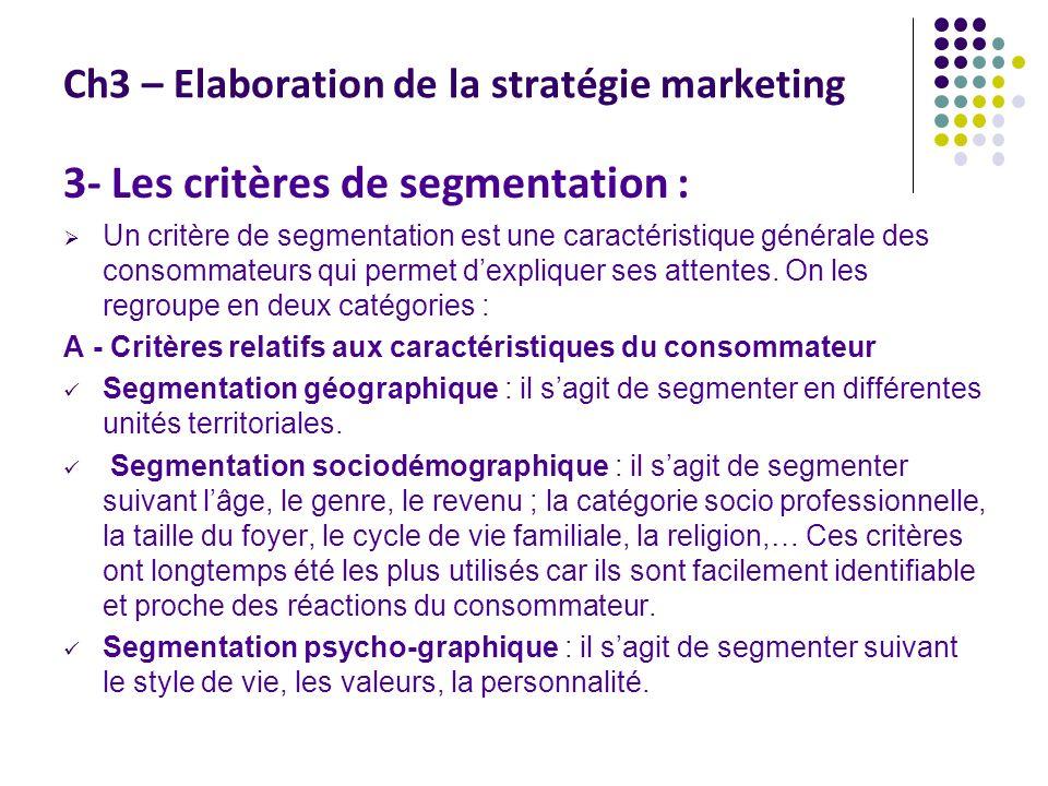 Ch3 – Elaboration de la stratégie marketing 3- Les critères de segmentation : Un critère de segmentation est une caractéristique générale des consomma