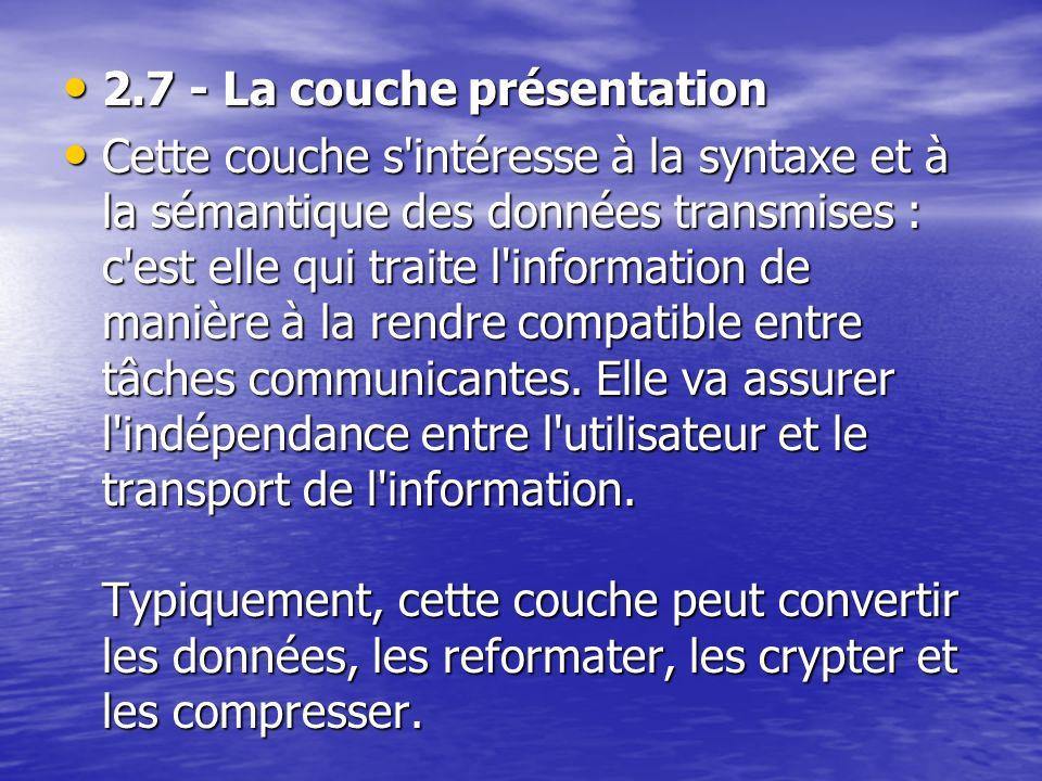 2.7 - La couche présentation 2.7 - La couche présentation Cette couche s intéresse à la syntaxe et à la sémantique des données transmises : c est elle qui traite l information de manière à la rendre compatible entre tâches communicantes.